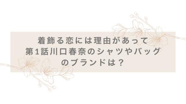 着飾る恋には理由があって第1話川口春奈のシャツやバッグのブランドは?